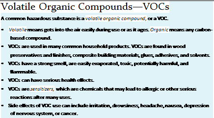 Подпись: Volatile Organic Compounds—VOCs A common hazardous substance is a volatile organic compound, or a VOC. • Volatile means gets into the air easily during use or as it ages. Organic means any carbon-based compound. • VOCs are used in many common household products. VOCs are found in wood preservatives and finishes, composite building materials, glues, adhesives, and solvents. • VOCs have a strong smell, are easily evaporated, toxic, potentially harmful, and flammable. • VOCs can have serious health effects. • VOCs are sensitizers, which are chemicals that may lead to allergic or other serious reactions after many uses. • Side effects of VOC use can include irritation, drowsiness, headache, nausea, depression of nervous system, or cancer.